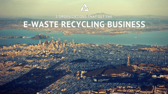 3 Organizations that Get the E-Waste Recycling Business