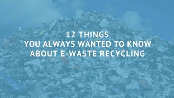 12 Things You Always Wanted to Know About E-Waste Recycling