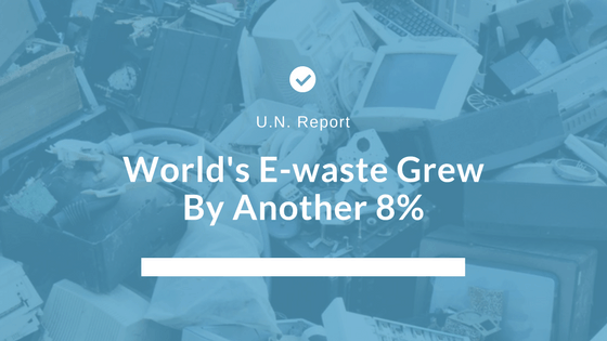 The growing problem of e-waste: According to the U.N., the world's e-waste grew by another 8%. Here's why your business should care